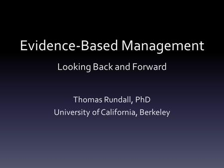 Evidence-Based Management Looking Back and Forward Thomas Rundall, PhD University of California, Berkeley.