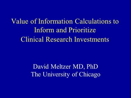 Value of Information Calculations to Inform and Prioritize Clinical Research Investments David Meltzer MD, PhD The University of Chicago.