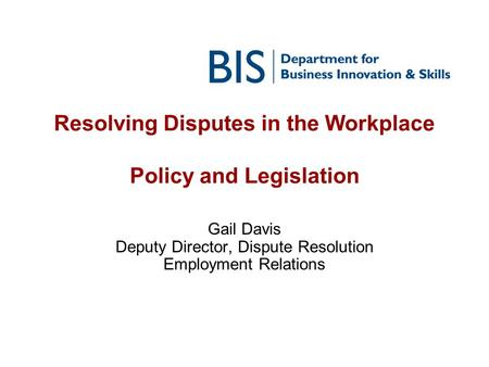 Resolving Disputes in the Workplace Policy and Legislation Gail Davis Deputy Director, Dispute Resolution Employment Relations.