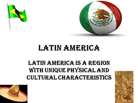 LATIN AMERICA LATIN AMERICA IS A REGION WITH UNIQUE PHYSICAL AND CULTURAL CHARACTERISTICS.