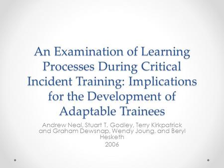 An Examination of Learning Processes During Critical Incident Training: Implications for the Development of Adaptable Trainees Andrew Neal, Stuart T. Godley,