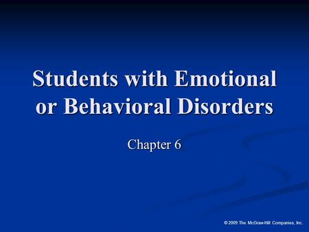 © 2009 The McGraw-Hill Companies, Inc. Students with Emotional or Behavioral Disorders Chapter 6.