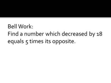 Bell Work: Find a number which decreased by 18 equals 5 times its opposite.