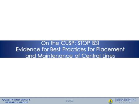 © 2009 On the CUSP: STOP BSI Evidence for Best Practices for Placement and Maintenance of Central Lines.