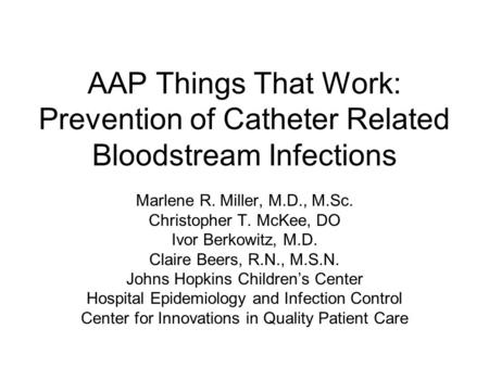 AAP Things That Work: Prevention of Catheter Related Bloodstream Infections Marlene R. Miller, M.D., M.Sc. Christopher T. McKee, DO Ivor Berkowitz, M.D.