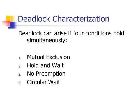 Deadlock Characterization Deadlock can arise if four conditions hold simultaneously: 1. Mutual Exclusion 2. Hold and Wait 3. No Preemption 4. Circular.
