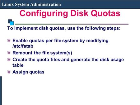 Configuring Disk Quotas Linux System Administration To implement disk quotas, use the following steps: Enable quotas per file system by modifying /etc/fstab.