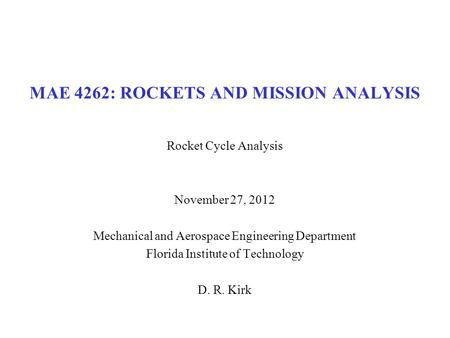 MAE 4262: ROCKETS AND MISSION ANALYSIS Rocket Cycle Analysis November 27, 2012 Mechanical and Aerospace Engineering Department Florida Institute of Technology.