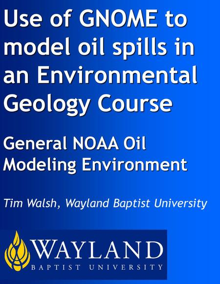 Use of GNOME to model oil spills in an Environmental Geology Course General NOAA Oil Modeling Environment Tim Walsh, Wayland Baptist University.