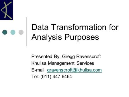 Data Transformation for Analysis Purposes Presented By: Gregg Ravenscroft Khulisa Management Services