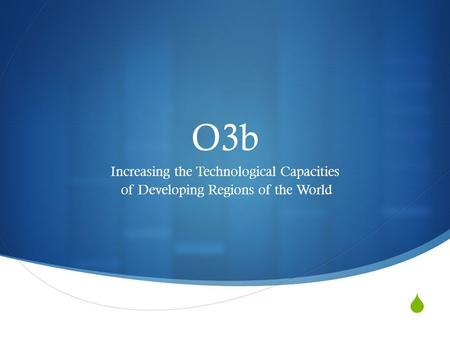  O3b Increasing the Technological Capacities of Developing Regions of the World.