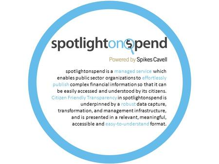 Spotlightonspend is a managed service which enables public sector organizations to effortlessly publish complex financial information so that it can be.