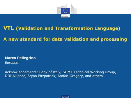 VTL (Validation and Transformation Language) A new standard for data validation and processing Marco Pellegrino Eurostat Acknowledgements: Bank of Italy,
