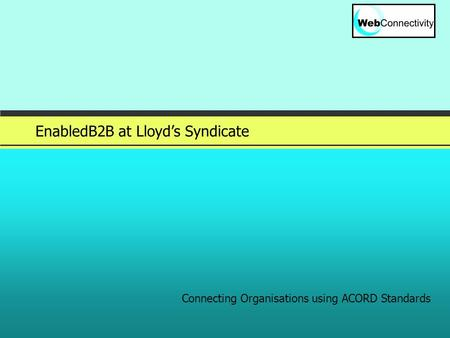 Slide 1 © 2005 EnabledB2B at Lloyd's Syndicate Connecting Organisations using ACORD Standards.