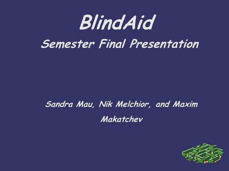 BlindAid Semester Final Presentation Sandra Mau, Nik Melchior, and Maxim Makatchev.