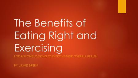 The Benefits of Eating Right and Exercising FOR ANYONE LOOKING TO IMPROVE THEIR OVERALL HEALTH BY: JAMES BREEN.