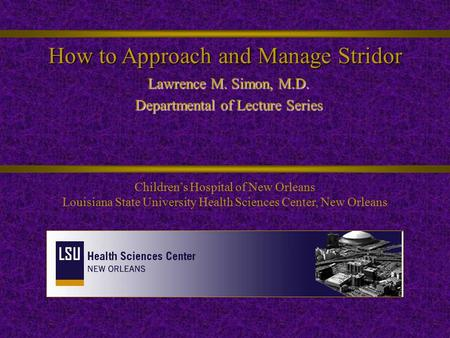How to Approach and Manage Stridor Lawrence M. Simon, M.D. Departmental of Lecture Series Children's Hospital of New Orleans Louisiana State University.
