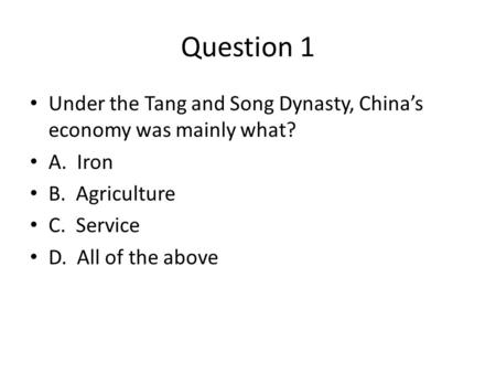Question 1 Under the Tang and Song Dynasty, China's economy was mainly what? A. Iron B. Agriculture C. Service D. All of the above.