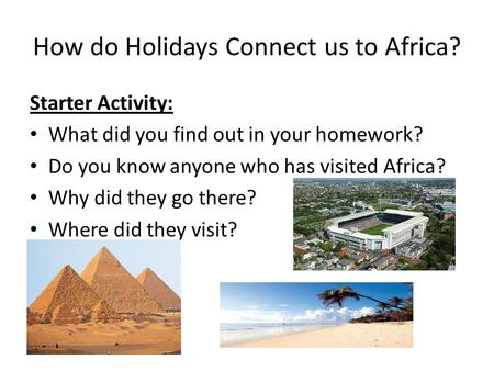 How do Holidays Connect us to Africa? Starter Activity: What did you find out in your homework? Do you know anyone who has visited Africa? Why did they.