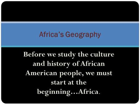 Africa's Geography Before we study the culture and history of African American people, we must start at the beginning…Africa.