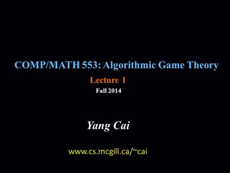 COMP/MATH 553: Algorithmic Game Theory Fall 2014 Yang Cai www.cs.mcgill.ca/~cai Lecture 1.