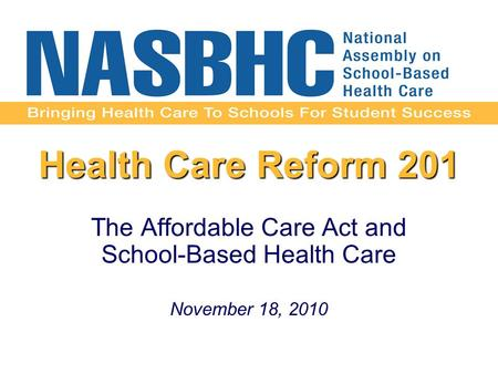 Health Care Reform 201 The Affordable Care Act and School-Based Health Care November 18, 2010.