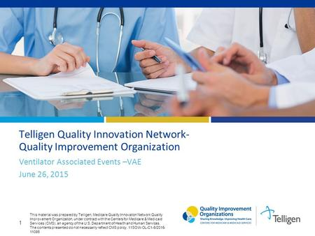 1 Telligen Quality Innovation Network- Quality Improvement Organization Ventilator Associated Events –VAE June 26, 2015 This material was prepared by Telligen,
