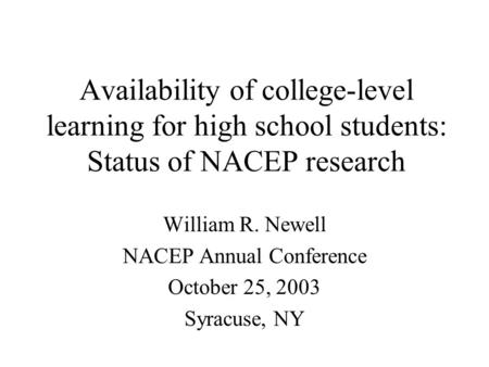 Availability of college-level learning for high school students: Status of NACEP research William R. Newell NACEP Annual Conference October 25, 2003 Syracuse,