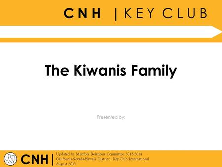 C N H | K E Y C L U B | Updated by: Member Relations Committee 2013-2014 California-Nevada-Hawaii District | Key Club International August 2013 Presented.