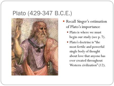 "Plato (429-347 B.C.E.) Recall Singer's estimation of Plato's importance Plato is where we must begin our study (see p. 7). Plato's doctrine is ""the most."