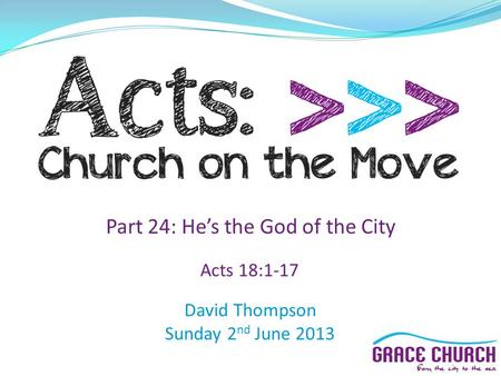 David Thompson Sunday 2 nd June 2013 Part 24: He's the God of the City Acts 18:1-17.