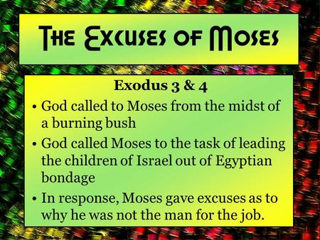 The Excuses of Moses Exodus 3 & 4 God called to Moses from the midst of a burning bush God called Moses to the task of leading the children of Israel out.