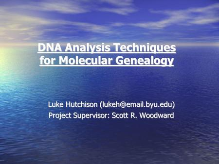 DNA Analysis Techniques for Molecular Genealogy Luke Hutchison Project Supervisor: Scott R. Woodward.