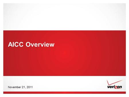 © 2011 Verizon. All Rights Reserved. PTEXXXXX XX/11 AICC Overview November 21, 2011.