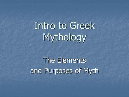 Intro to Greek Mythology The Elements and Purposes of Myth.