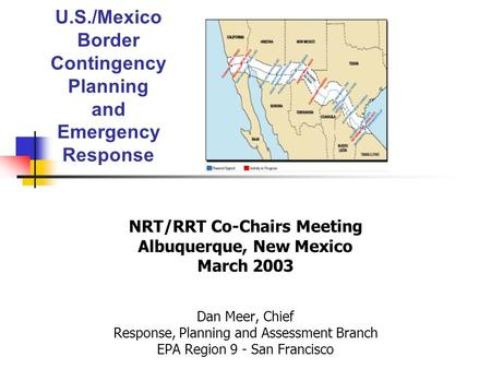 U.S./Mexico Border Contingency Planning and Emergency Response NRT/RRT Co-Chairs Meeting Albuquerque, New Mexico March 2003 Dan Meer, Chief Response, Planning.