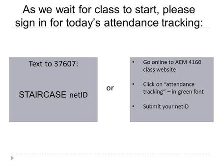 As we wait for class to start, please sign in for today's attendance tracking: Text to 37607: STAIRCASE netID Go online to AEM 4160 class website Click.