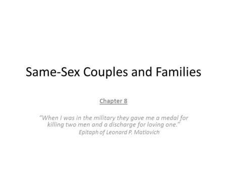 "Same-Sex Couples and Families Chapter 8 ""When I was in the military they gave me a medal for killing two men and a discharge for loving one."" Epitaph of."