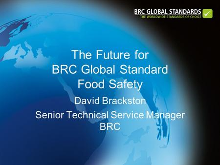 The Future for BRC Global Standard Food Safety David Brackston Senior Technical Service Manager BRC.