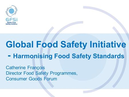 Global Food Safety Initiative - Harmonising Food Safety Standards Catherine François Director Food Safety Programmes, Consumer Goods Forum.