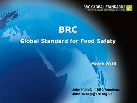 BRC Global Standard for Food Safety March 2010 John Kukoly – BRC Americas