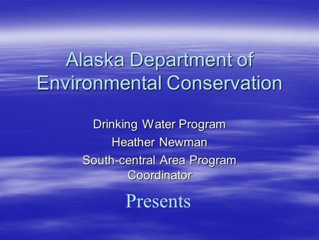Alaska Department of Environmental Conservation Presents Drinking Water Program Heather Newman South-central Area Program Coordinator.