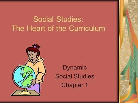 Social Studies: The Heart of the Curriculum Dynamic Social Studies Chapter 1.