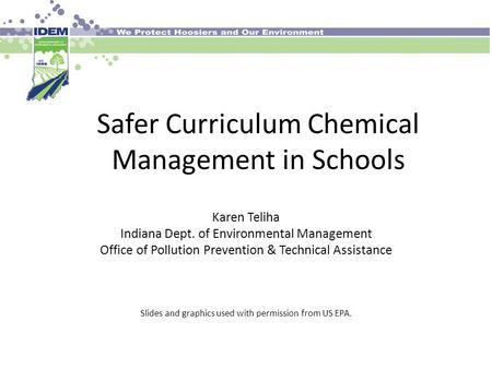 Safer Curriculum Chemical Management in Schools Karen Teliha Indiana Dept. of Environmental Management Office of Pollution Prevention & Technical Assistance.