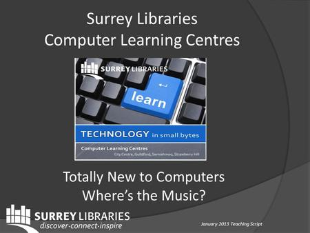 Totally New to Computers Where's the Music? Surrey Libraries Computer Learning Centres January 2013 Teaching Script.