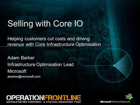 Selling with Core IO Helping customers cut costs and driving revenue with Core Infrastructure Optimisation Adam Barker Infrastructure Optimisation Lead.