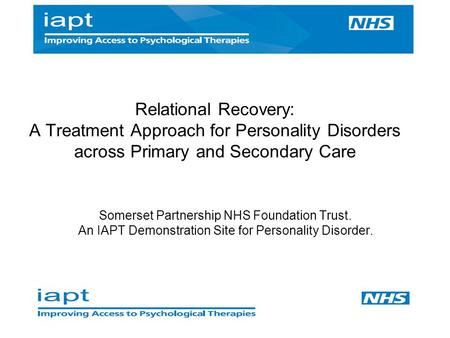Somerset Partnership NHS Foundation Trust. An IAPT Demonstration Site for Personality Disorder. Relational Recovery: A Treatment Approach for Personality.