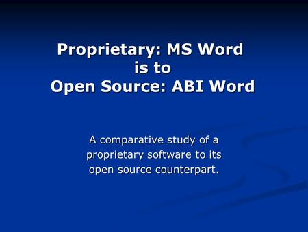 Proprietary: MS Word is <strong>to</strong> Open Source: ABI Word A comparative study of a proprietary software <strong>to</strong> its open source counterpart.