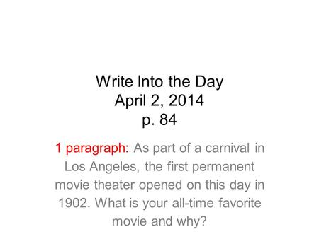 Write Into the Day April 2, 2014 p. 84 1 paragraph: As part of a carnival in Los Angeles, the first permanent movie theater opened on this day in 1902.
