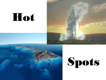 Hot Spots. What are they? Hot spots are fixed places where hot molten magma rises up through the crust to reach the surface, sometimes in the middle of.